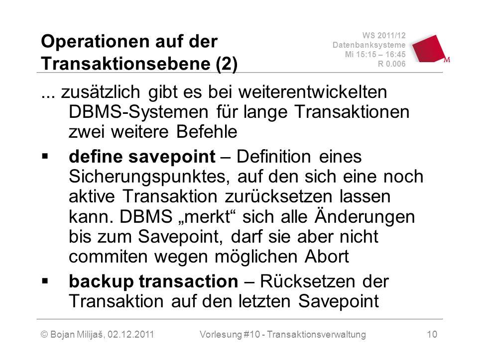WS 2011/12 Datenbanksysteme Mi 15:15 – 16:45 R 0.006 © Bojan Milijaš, 02.12.2011Vorlesung #10 - Transaktionsverwaltung10 Operationen auf der Transaktionsebene (2)...
