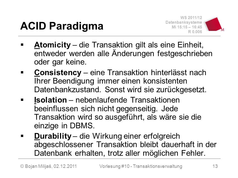 WS 2011/12 Datenbanksysteme Mi 15:15 – 16:45 R 0.006 © Bojan Milijaš, 02.12.2011Vorlesung #10 - Transaktionsverwaltung13 ACID Paradigma Atomicity – die Transaktion gilt als eine Einheit, entweder werden alle Änderungen festgeschrieben oder gar keine.