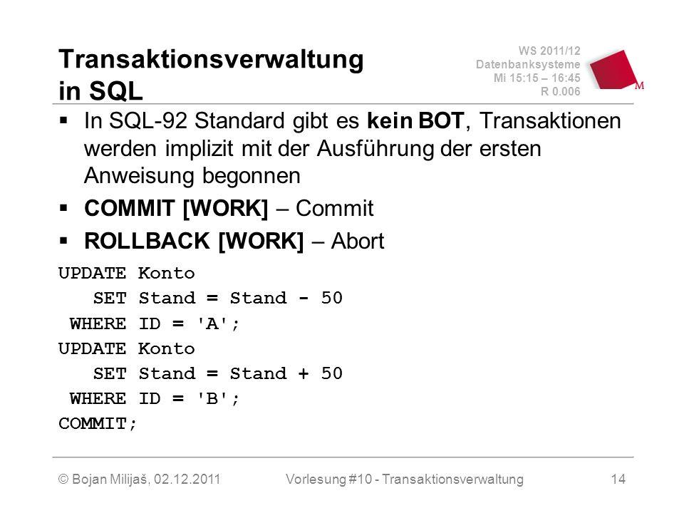 WS 2011/12 Datenbanksysteme Mi 15:15 – 16:45 R 0.006 © Bojan Milijaš, 02.12.2011Vorlesung #10 - Transaktionsverwaltung14 Transaktionsverwaltung in SQL In SQL-92 Standard gibt es kein BOT, Transaktionen werden implizit mit der Ausführung der ersten Anweisung begonnen COMMIT [WORK] – Commit ROLLBACK [WORK] – Abort UPDATE Konto SET Stand = Stand - 50 WHERE ID = A ; UPDATE Konto SET Stand = Stand + 50 WHERE ID = B ; COMMIT;