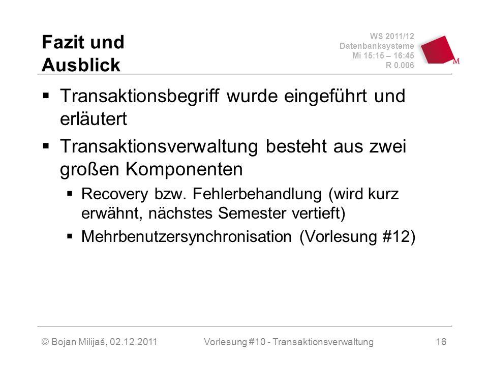 WS 2011/12 Datenbanksysteme Mi 15:15 – 16:45 R 0.006 © Bojan Milijaš, 02.12.2011Vorlesung #10 - Transaktionsverwaltung16 Fazit und Ausblick Transaktionsbegriff wurde eingeführt und erläutert Transaktionsverwaltung besteht aus zwei großen Komponenten Recovery bzw.