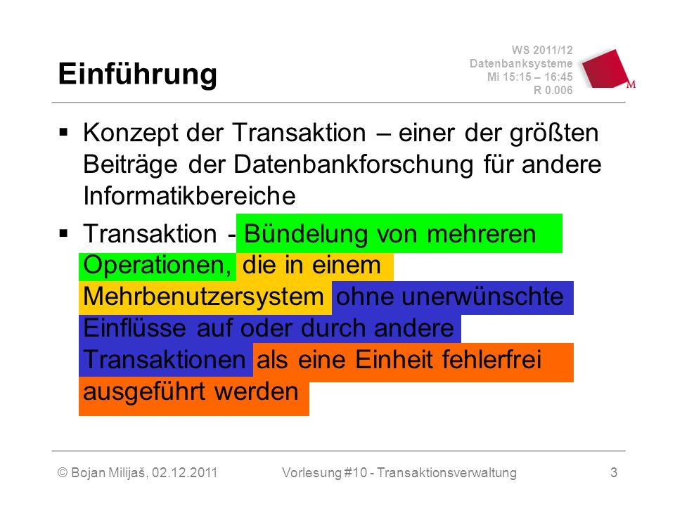 WS 2011/12 Datenbanksysteme Mi 15:15 – 16:45 R 0.006 © Bojan Milijaš, 02.12.2011Vorlesung #10 - Transaktionsverwaltung3 Einführung Konzept der Transaktion – einer der größten Beiträge der Datenbankforschung für andere Informatikbereiche Transaktion - Bündelung von mehreren Operationen, die in einem Mehrbenutzersystem ohne unerwünschte Einflüsse auf oder durch andere Transaktionen als eine Einheit fehlerfrei ausgeführt werden
