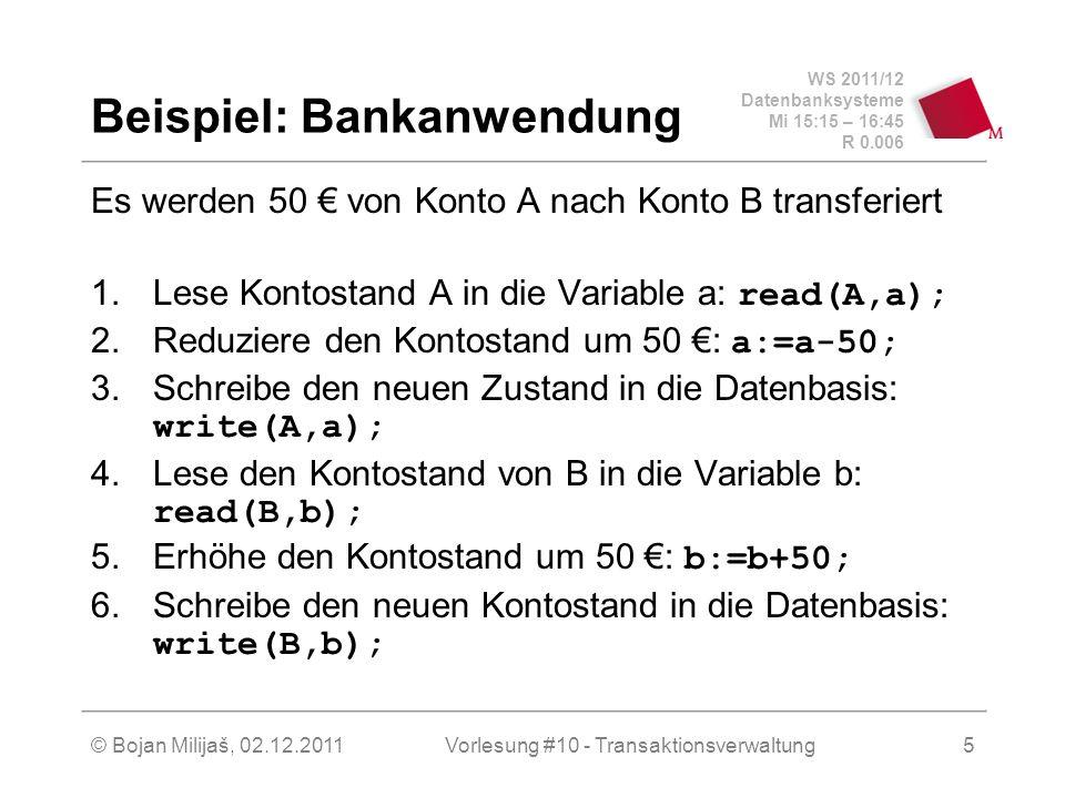 WS 2011/12 Datenbanksysteme Mi 15:15 – 16:45 R 0.006 © Bojan Milijaš, 02.12.2011Vorlesung #10 - Transaktionsverwaltung5 Beispiel: Bankanwendung Es werden 50 von Konto A nach Konto B transferiert 1.Lese Kontostand A in die Variable a: read(A,a); 2.Reduziere den Kontostand um 50 : a:=a-50; 3.Schreibe den neuen Zustand in die Datenbasis: write(A,a); 4.Lese den Kontostand von B in die Variable b: read(B,b); 5.Erhöhe den Kontostand um 50 : b:=b+50; 6.Schreibe den neuen Kontostand in die Datenbasis: write(B,b);