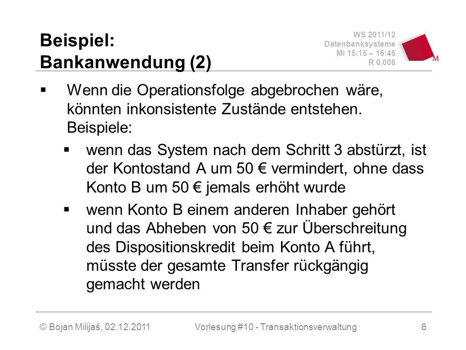 WS 2011/12 Datenbanksysteme Mi 15:15 – 16:45 R 0.006 © Bojan Milijaš, 02.12.2011Vorlesung #10 - Transaktionsverwaltung6 Beispiel: Bankanwendung (2) Wenn die Operationsfolge abgebrochen wäre, könnten inkonsistente Zustände entstehen.