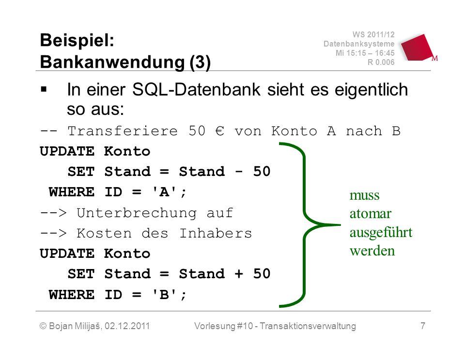 WS 2011/12 Datenbanksysteme Mi 15:15 – 16:45 R 0.006 © Bojan Milijaš, 02.12.2011Vorlesung #10 - Transaktionsverwaltung7 Beispiel: Bankanwendung (3) In einer SQL-Datenbank sieht es eigentlich so aus: -- Transferiere 50 von Konto A nach B UPDATE Konto SET Stand = Stand - 50 WHERE ID = A ; --> Unterbrechung auf --> Kosten des Inhabers UPDATE Konto SET Stand = Stand + 50 WHERE ID = B ; muss atomar ausgeführt werden