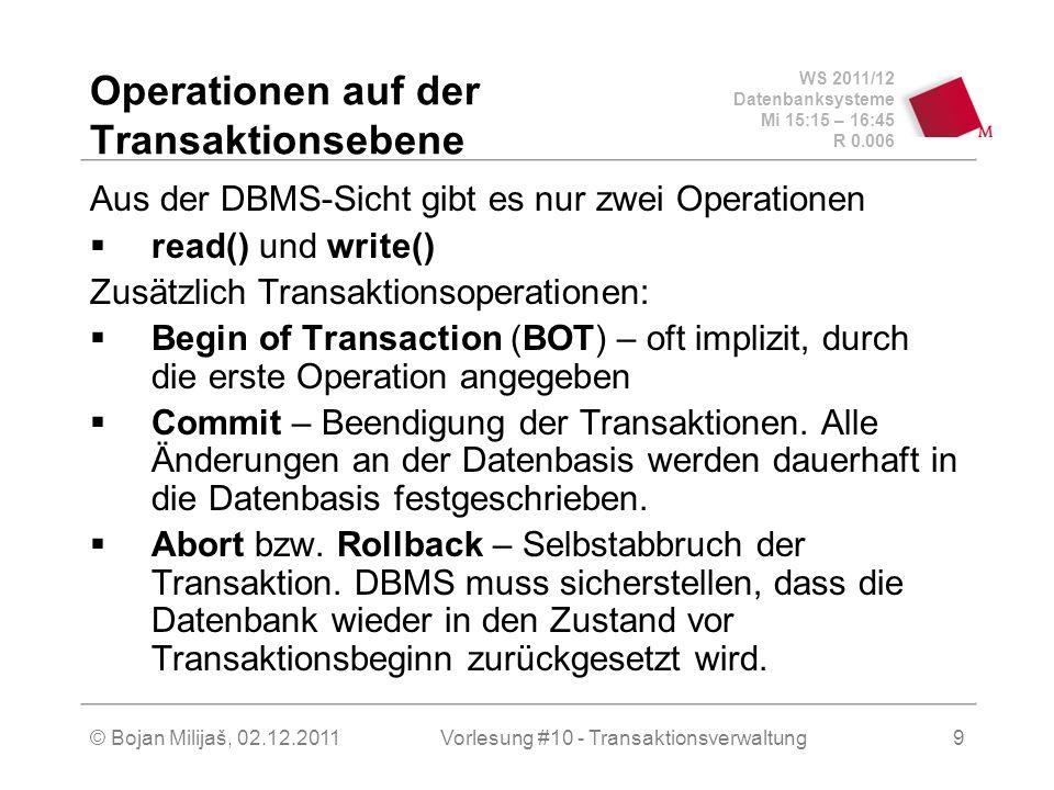 WS 2011/12 Datenbanksysteme Mi 15:15 – 16:45 R 0.006 © Bojan Milijaš, 02.12.2011Vorlesung #10 - Transaktionsverwaltung9 Operationen auf der Transaktionsebene Aus der DBMS-Sicht gibt es nur zwei Operationen read() und write() Zusätzlich Transaktionsoperationen: Begin of Transaction (BOT) – oft implizit, durch die erste Operation angegeben Commit – Beendigung der Transaktionen.