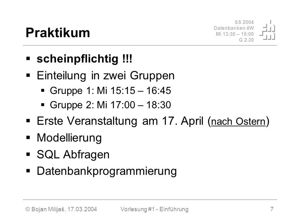SS 2004 Datenbanken 4W Mi 13:30 – 15:00 G 2.30 © Bojan Milijaš, 17.03.2004Vorlesung #1 - Einführung7 Praktikum scheinpflichtig !!! Einteilung in zwei