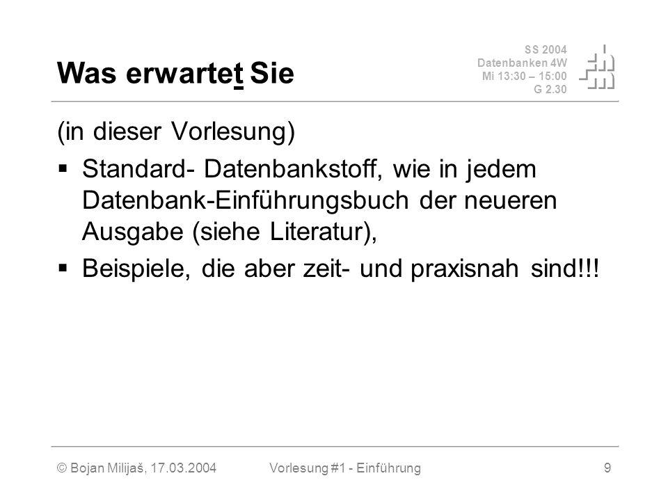 SS 2004 Datenbanken 4W Mi 13:30 – 15:00 G 2.30 © Bojan Milijaš, 17.03.2004Vorlesung #1 - Einführung9 Was erwartet Sie (in dieser Vorlesung) Standard-