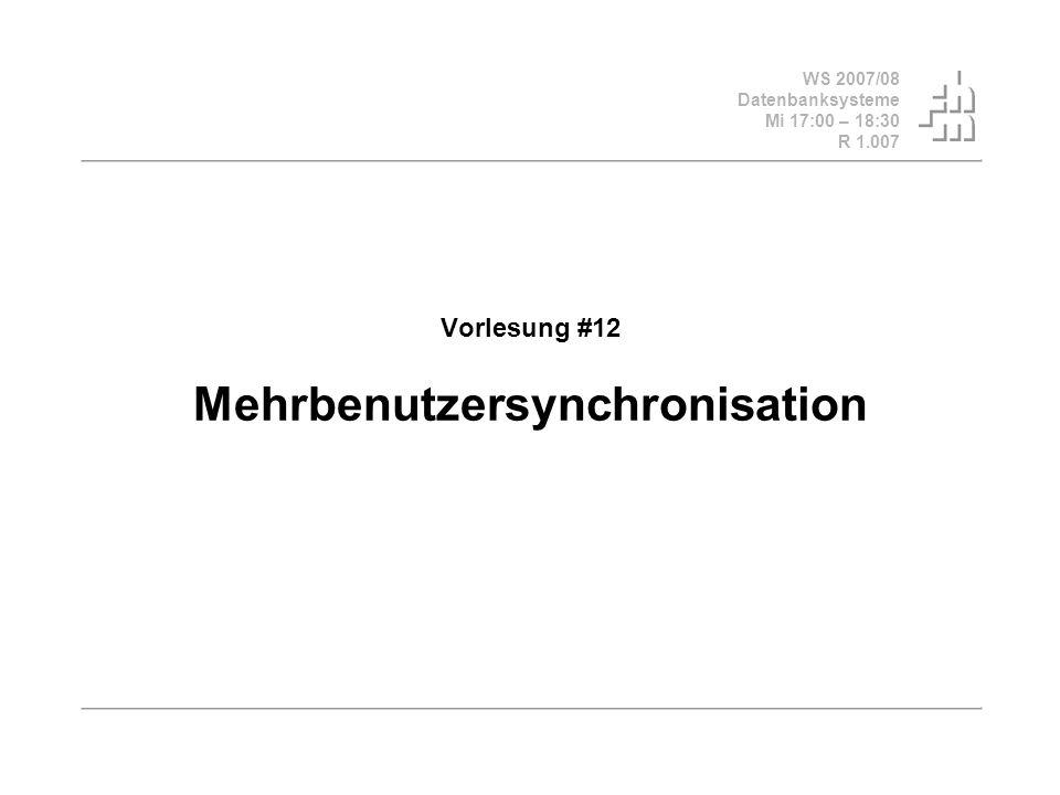 WS 2007/08 Datenbanksysteme Mi 17:00 – 18:30 R 1.007 Vorlesung #12 Mehrbenutzersynchronisation