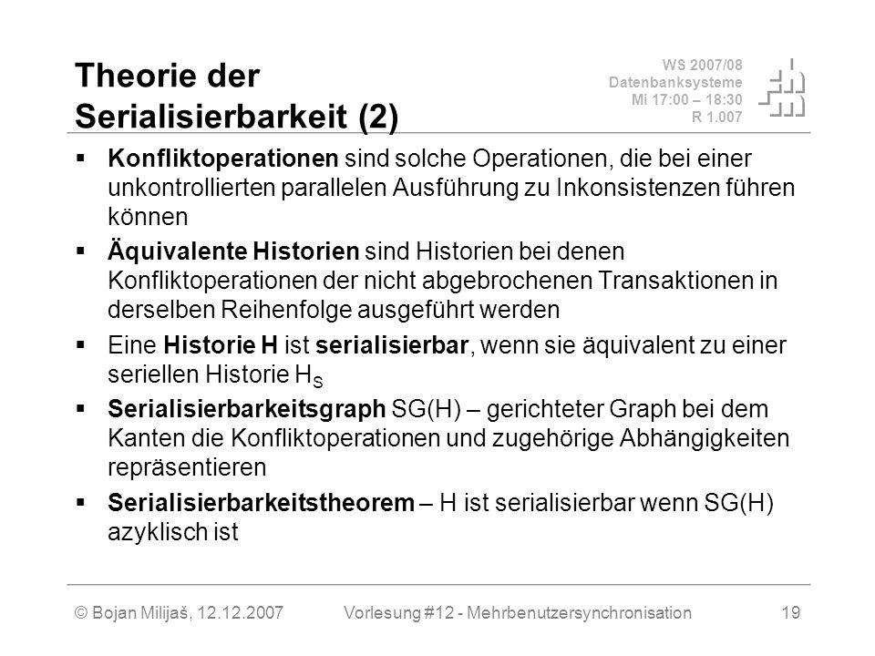 WS 2007/08 Datenbanksysteme Mi 17:00 – 18:30 R 1.007 © Bojan Milijaš, 12.12.2007Vorlesung #12 - Mehrbenutzersynchronisation19 Theorie der Serialisierbarkeit (2) Konfliktoperationen sind solche Operationen, die bei einer unkontrollierten parallelen Ausführung zu Inkonsistenzen führen können Äquivalente Historien sind Historien bei denen Konfliktoperationen der nicht abgebrochenen Transaktionen in derselben Reihenfolge ausgeführt werden Eine Historie H ist serialisierbar, wenn sie äquivalent zu einer seriellen Historie H S Serialisierbarkeitsgraph SG(H) – gerichteter Graph bei dem Kanten die Konfliktoperationen und zugehörige Abhängigkeiten repräsentieren Serialisierbarkeitstheorem – H ist serialisierbar wenn SG(H) azyklisch ist