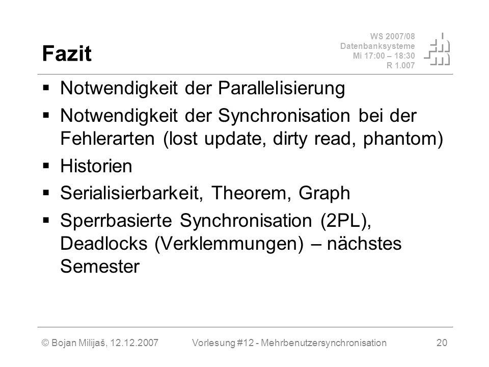 WS 2007/08 Datenbanksysteme Mi 17:00 – 18:30 R 1.007 © Bojan Milijaš, 12.12.2007Vorlesung #12 - Mehrbenutzersynchronisation20 Fazit Notwendigkeit der Parallelisierung Notwendigkeit der Synchronisation bei der Fehlerarten (lost update, dirty read, phantom) Historien Serialisierbarkeit, Theorem, Graph Sperrbasierte Synchronisation (2PL), Deadlocks (Verklemmungen) – nächstes Semester