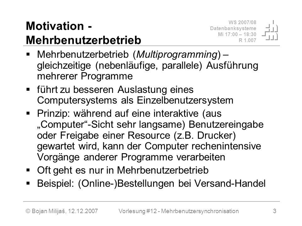 WS 2007/08 Datenbanksysteme Mi 17:00 – 18:30 R 1.007 © Bojan Milijaš, 12.12.2007Vorlesung #12 - Mehrbenutzersynchronisation3 Motivation - Mehrbenutzerbetrieb Mehrbenutzerbetrieb (Multiprogramming) – gleichzeitige (nebenläufige, parallele) Ausführung mehrerer Programme führt zu besseren Auslastung eines Computersystems als Einzelbenutzersystem Prinzip: während auf eine interaktive (aus Computer-Sicht sehr langsame) Benutzereingabe oder Freigabe einer Resource (z.B.