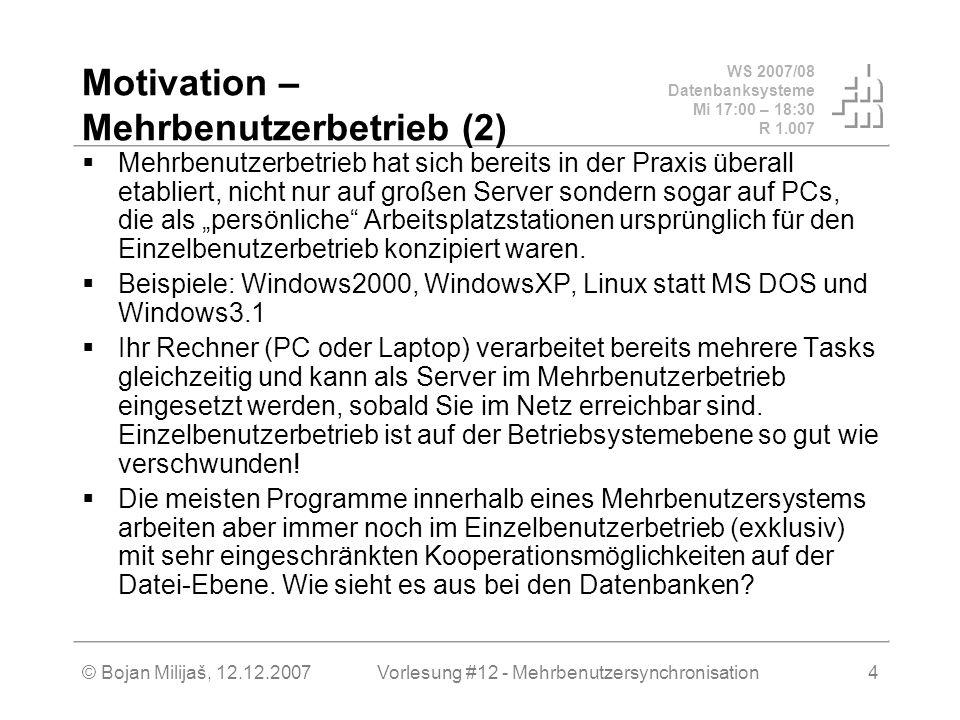 WS 2007/08 Datenbanksysteme Mi 17:00 – 18:30 R 1.007 © Bojan Milijaš, 12.12.2007Vorlesung #12 - Mehrbenutzersynchronisation4 Motivation – Mehrbenutzerbetrieb (2) Mehrbenutzerbetrieb hat sich bereits in der Praxis überall etabliert, nicht nur auf großen Server sondern sogar auf PCs, die als persönliche Arbeitsplatzstationen ursprünglich für den Einzelbenutzerbetrieb konzipiert waren.