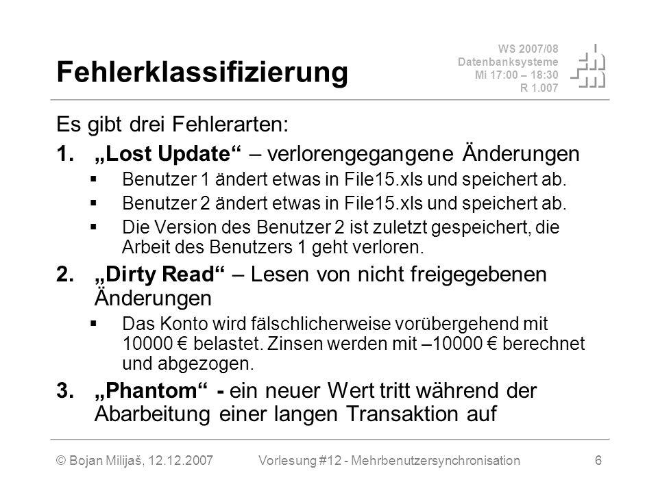 WS 2007/08 Datenbanksysteme Mi 17:00 – 18:30 R 1.007 © Bojan Milijaš, 12.12.2007Vorlesung #12 - Mehrbenutzersynchronisation6 Fehlerklassifizierung Es gibt drei Fehlerarten: 1.Lost Update – verlorengegangene Änderungen Benutzer 1 ändert etwas in File15.xls und speichert ab.