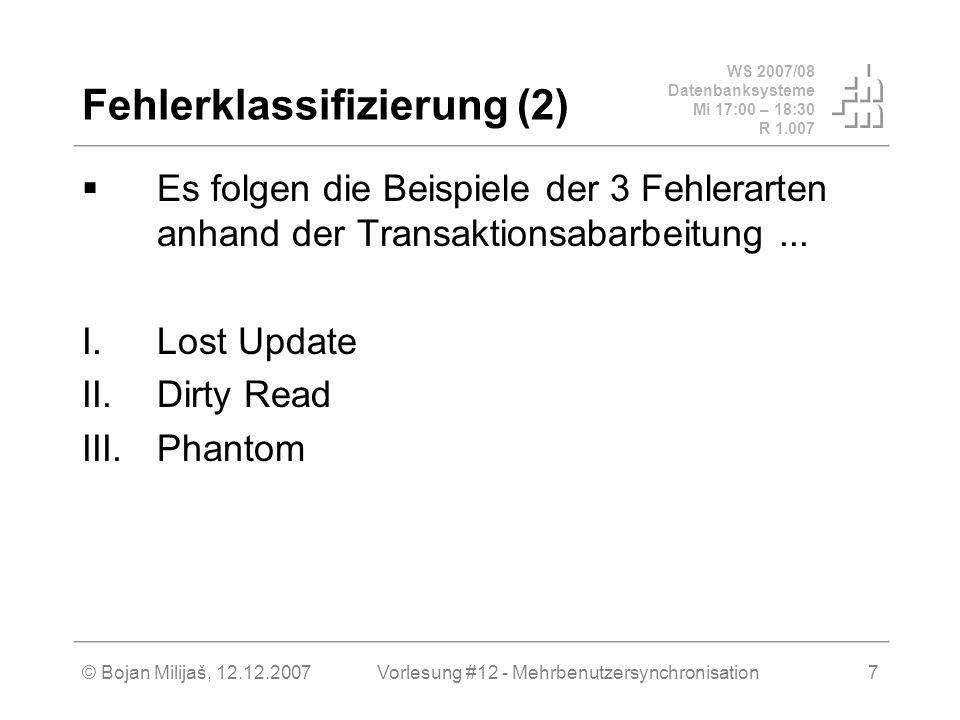 WS 2007/08 Datenbanksysteme Mi 17:00 – 18:30 R 1.007 © Bojan Milijaš, 12.12.2007Vorlesung #12 - Mehrbenutzersynchronisation7 Fehlerklassifizierung (2) Es folgen die Beispiele der 3 Fehlerarten anhand der Transaktionsabarbeitung...