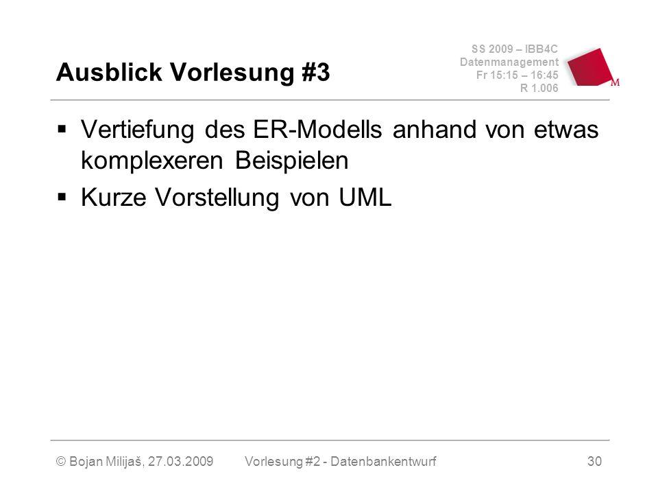 SS 2009 – IBB4C Datenmanagement Fr 15:15 – 16:45 R 1.006 © Bojan Milijaš, 27.03.2009Vorlesung #2 - Datenbankentwurf30 Ausblick Vorlesung #3 Vertiefung des ER-Modells anhand von etwas komplexeren Beispielen Kurze Vorstellung von UML
