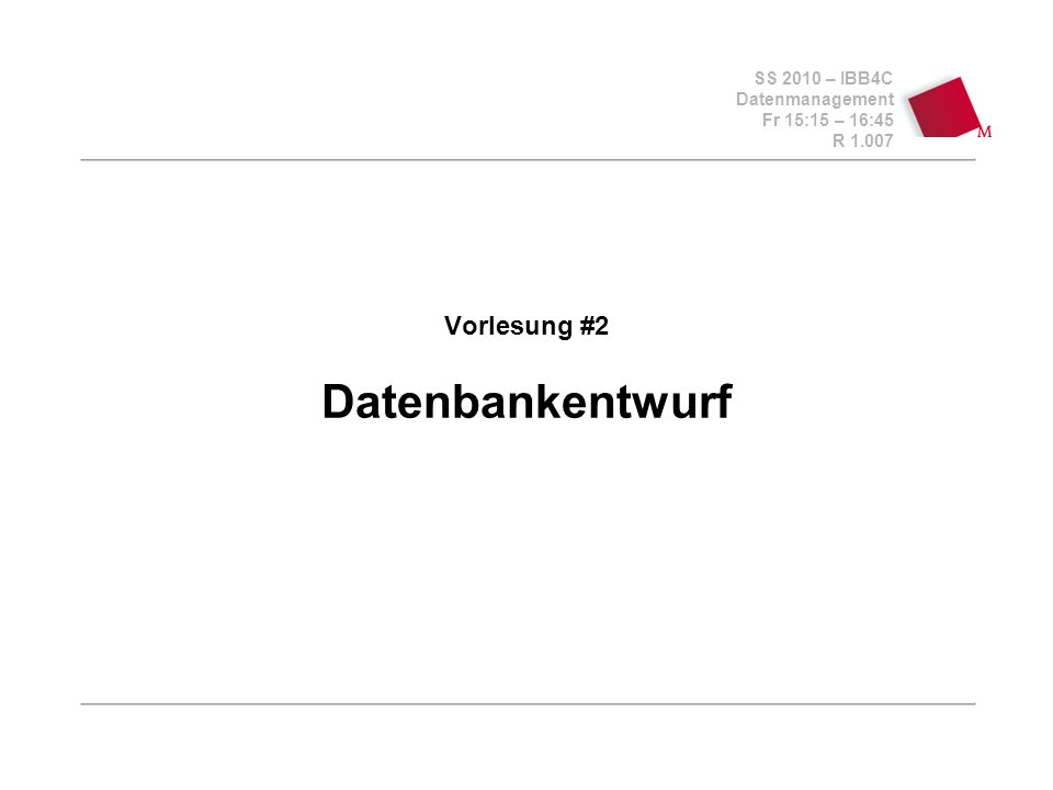 SS 2010 – IBB4C Datenmanagement Fr 15:15 – 16:45 R 1.007 Vorlesung #2 Datenbankentwurf
