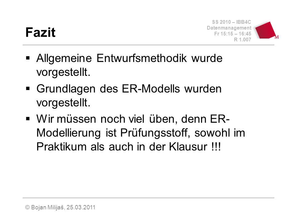 SS 2010 – IBB4C Datenmanagement Fr 15:15 – 16:45 R 1.007 © Bojan Milijaš, 25.03.2011 Fazit Allgemeine Entwurfsmethodik wurde vorgestellt.