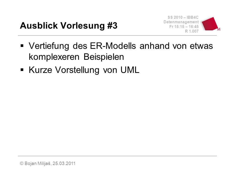 SS 2010 – IBB4C Datenmanagement Fr 15:15 – 16:45 R 1.007 © Bojan Milijaš, 25.03.2011 Ausblick Vorlesung #3 Vertiefung des ER-Modells anhand von etwas komplexeren Beispielen Kurze Vorstellung von UML