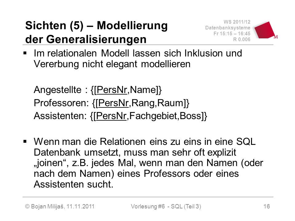 WS 2011/12 Datenbanksysteme Fr 15:15 – 16:45 R 0.006 © Bojan Milijaš, 11.11.201116 Sichten (5) – Modellierung der Generalisierungen Im relationalen Modell lassen sich Inklusion und Vererbung nicht elegant modellieren Angestellte : {[PersNr,Name]} Professoren: {[PersNr,Rang,Raum]} Assistenten: {[PersNr,Fachgebiet,Boss]} Wenn man die Relationen eins zu eins in eine SQL Datenbank umsetzt, muss man sehr oft explizit joinen, z.B.