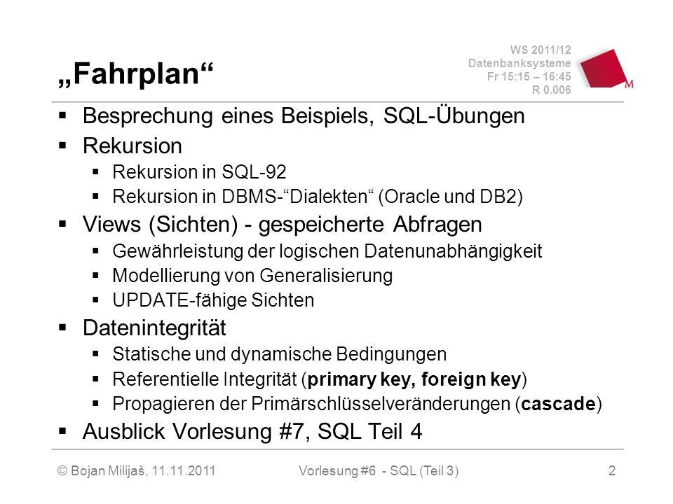 WS 2011/12 Datenbanksysteme Fr 15:15 – 16:45 R 0.006 © Bojan Milijaš, 11.11.20112 Fahrplan Besprechung eines Beispiels, SQL-Übungen Rekursion Rekursion in SQL-92 Rekursion in DBMS-Dialekten (Oracle und DB2) Views (Sichten) - gespeicherte Abfragen Gewährleistung der logischen Datenunabhängigkeit Modellierung von Generalisierung UPDATE-fähige Sichten Datenintegrität Statische und dynamische Bedingungen Referentielle Integrität (primary key, foreign key) Propagieren der Primärschlüsselveränderungen (cascade) Ausblick Vorlesung #7, SQL Teil 4 Vorlesung #6 - SQL (Teil 3)