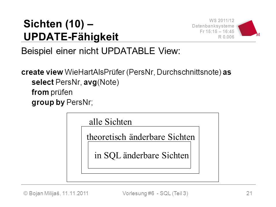 WS 2011/12 Datenbanksysteme Fr 15:15 – 16:45 R 0.006 © Bojan Milijaš, 11.11.201121 Sichten (10) – UPDATE-Fähigkeit Beispiel einer nicht UPDATABLE View: create view WieHartAlsPrüfer (PersNr, Durchschnittsnote) as select PersNr, avg(Note) from prüfen group by PersNr; alle Sichten theoretisch änderbare Sichten in SQL änderbare Sichten Vorlesung #6 - SQL (Teil 3)