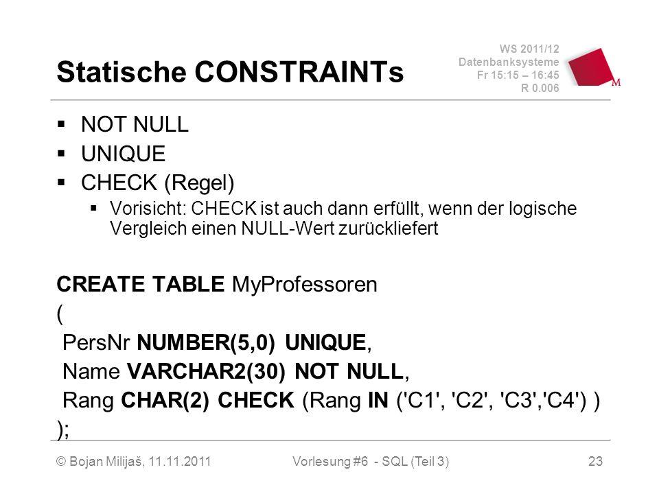 WS 2011/12 Datenbanksysteme Fr 15:15 – 16:45 R 0.006 © Bojan Milijaš, 11.11.201123 Statische CONSTRAINTs NOT NULL UNIQUE CHECK (Regel) Vorisicht: CHECK ist auch dann erfüllt, wenn der logische Vergleich einen NULL-Wert zurückliefert CREATE TABLE MyProfessoren ( PersNr NUMBER(5,0) UNIQUE, Name VARCHAR2(30) NOT NULL, Rang CHAR(2) CHECK (Rang IN ( C1 , C2 , C3 , C4 ) ) ); Vorlesung #6 - SQL (Teil 3)