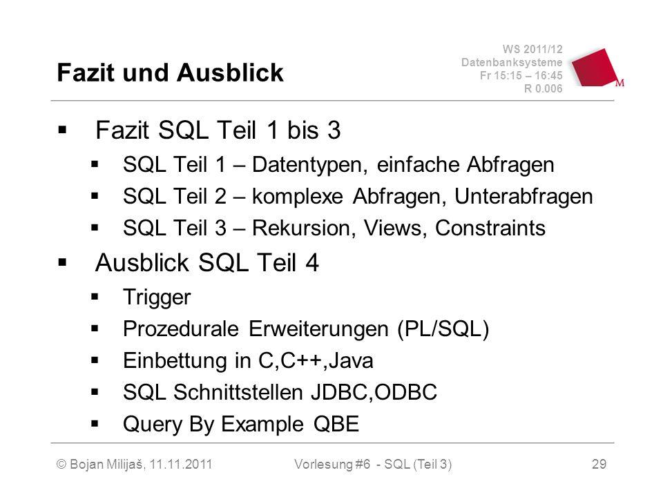 WS 2011/12 Datenbanksysteme Fr 15:15 – 16:45 R 0.006 © Bojan Milijaš, 11.11.201129 Fazit und Ausblick Fazit SQL Teil 1 bis 3 SQL Teil 1 – Datentypen, einfache Abfragen SQL Teil 2 – komplexe Abfragen, Unterabfragen SQL Teil 3 – Rekursion, Views, Constraints Ausblick SQL Teil 4 Trigger Prozedurale Erweiterungen (PL/SQL) Einbettung in C,C++,Java SQL Schnittstellen JDBC,ODBC Query By Example QBE Vorlesung #6 - SQL (Teil 3)
