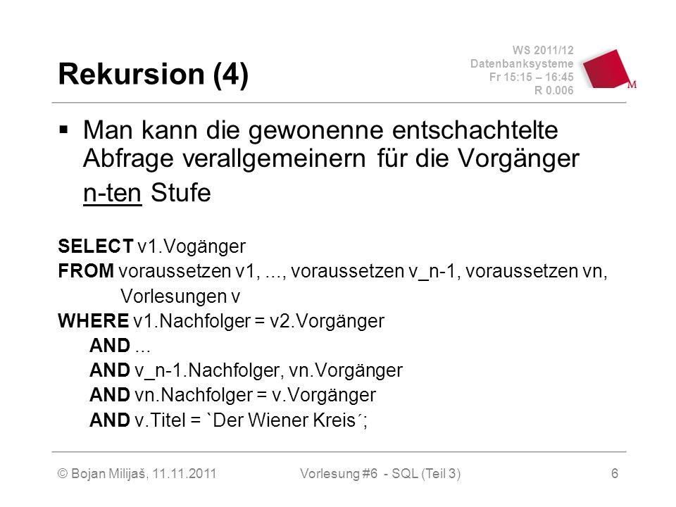 WS 2011/12 Datenbanksysteme Fr 15:15 – 16:45 R 0.006 © Bojan Milijaš, 11.11.20116 Rekursion (4) Man kann die gewonenne entschachtelte Abfrage verallgemeinern für die Vorgänger n-ten Stufe SELECT v1.Vogänger FROM voraussetzen v1,..., voraussetzen v_n-1, voraussetzen vn, Vorlesungen v WHERE v1.Nachfolger = v2.Vorgänger AND...