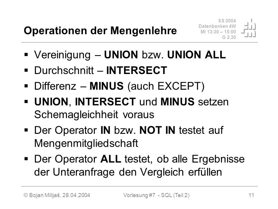 SS 2004 Datenbanken 4W Mi 13:30 – 15:00 G 2.30 © Bojan Milijaš, 28.04.2004Vorlesung #7 - SQL (Teil 2)11 Operationen der Mengenlehre Vereinigung – UNION bzw.