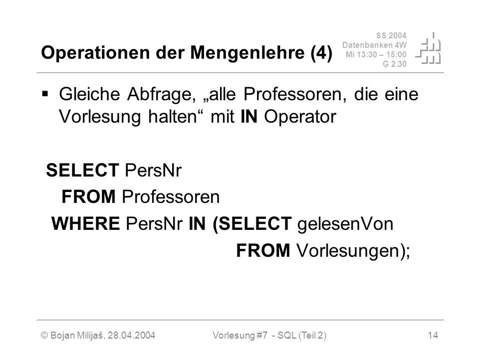 SS 2004 Datenbanken 4W Mi 13:30 – 15:00 G 2.30 © Bojan Milijaš, 28.04.2004Vorlesung #7 - SQL (Teil 2)14 Operationen der Mengenlehre (4) Gleiche Abfrage, alle Professoren, die eine Vorlesung halten mit IN Operator SELECT PersNr FROM Professoren WHERE PersNr IN (SELECT gelesenVon FROM Vorlesungen);
