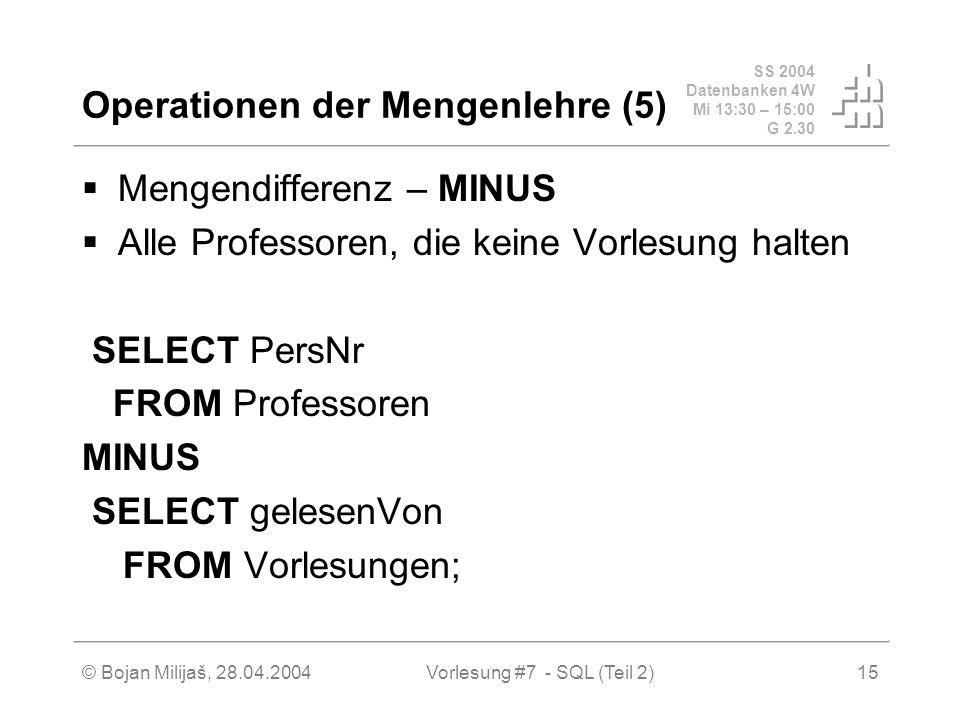 SS 2004 Datenbanken 4W Mi 13:30 – 15:00 G 2.30 © Bojan Milijaš, 28.04.2004Vorlesung #7 - SQL (Teil 2)15 Operationen der Mengenlehre (5) Mengendifferenz – MINUS Alle Professoren, die keine Vorlesung halten SELECT PersNr FROM Professoren MINUS SELECT gelesenVon FROM Vorlesungen;
