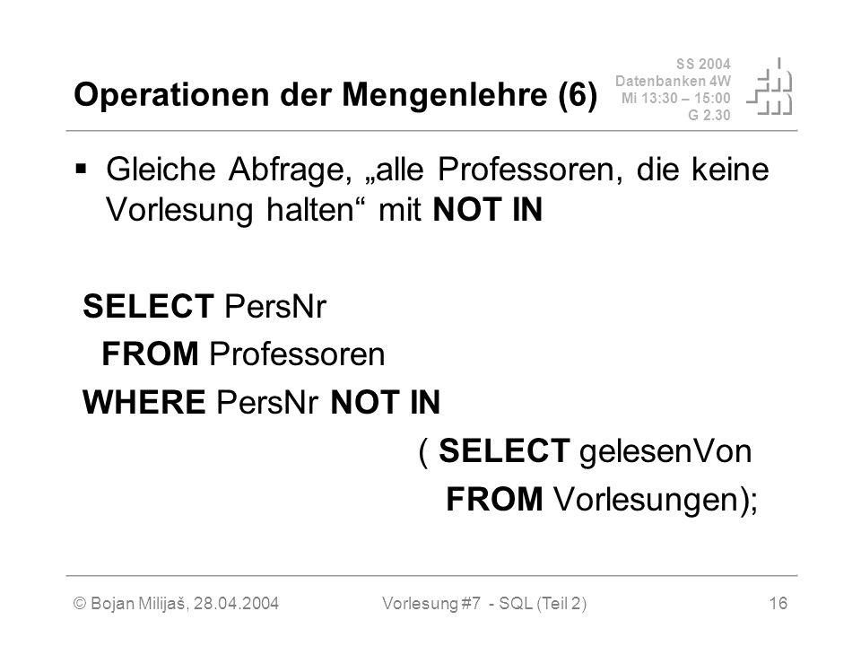 SS 2004 Datenbanken 4W Mi 13:30 – 15:00 G 2.30 © Bojan Milijaš, 28.04.2004Vorlesung #7 - SQL (Teil 2)16 Operationen der Mengenlehre (6) Gleiche Abfrage, alle Professoren, die keine Vorlesung halten mit NOT IN SELECT PersNr FROM Professoren WHERE PersNr NOT IN ( SELECT gelesenVon FROM Vorlesungen);