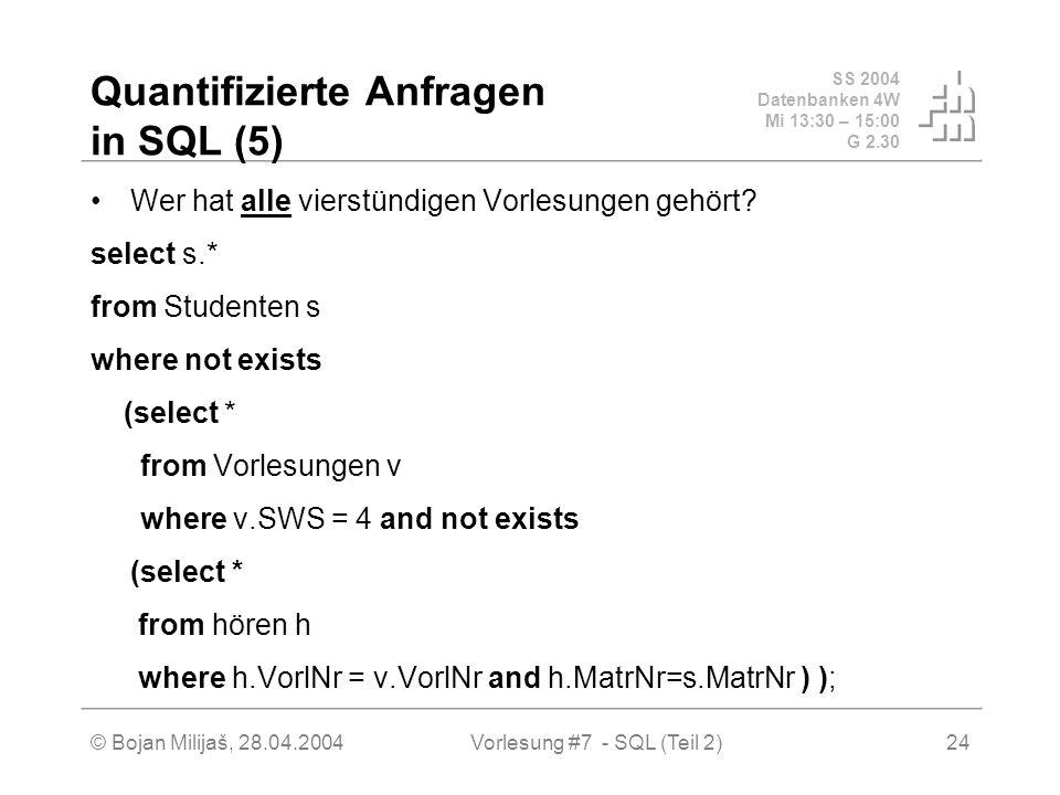 SS 2004 Datenbanken 4W Mi 13:30 – 15:00 G 2.30 © Bojan Milijaš, 28.04.2004Vorlesung #7 - SQL (Teil 2)24 Quantifizierte Anfragen in SQL (5) Wer hat alle vierstündigen Vorlesungen gehört.