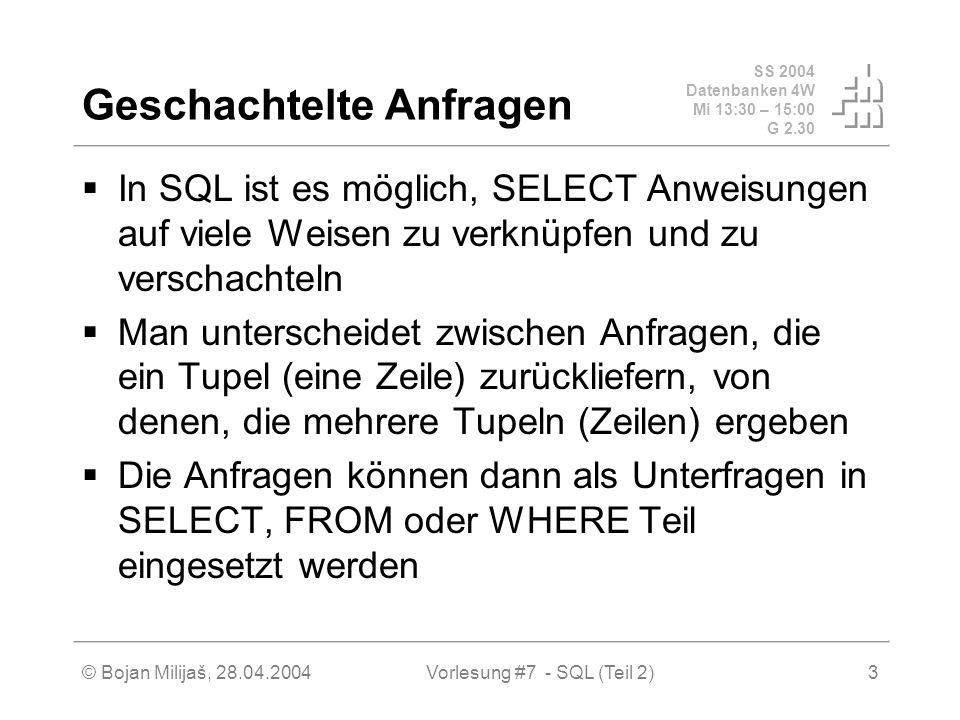 SS 2004 Datenbanken 4W Mi 13:30 – 15:00 G 2.30 © Bojan Milijaš, 28.04.2004Vorlesung #7 - SQL (Teil 2)3 Geschachtelte Anfragen In SQL ist es möglich, SELECT Anweisungen auf viele Weisen zu verknüpfen und zu verschachteln Man unterscheidet zwischen Anfragen, die ein Tupel (eine Zeile) zurückliefern, von denen, die mehrere Tupeln (Zeilen) ergeben Die Anfragen können dann als Unterfragen in SELECT, FROM oder WHERE Teil eingesetzt werden