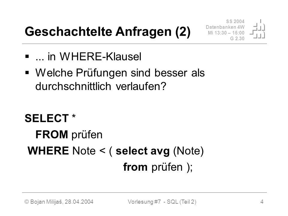 SS 2004 Datenbanken 4W Mi 13:30 – 15:00 G 2.30 © Bojan Milijaš, 28.04.2004Vorlesung #7 - SQL (Teil 2)25 Quantifizierte Anfragen in SQL (4) Allquantifizierung kann immer auch durch eine count Aggregation ausgedrückt werden Wir betrachten dazu eine etwas einfachere Anfrage, in der wir die (MatrNr der) Studenten ermitteln wollen, die alle Vorlesungen hören: select h.MatrNr from hören h group by h.MatrNr having count (*) = (select count (*) from Vorlesungen);