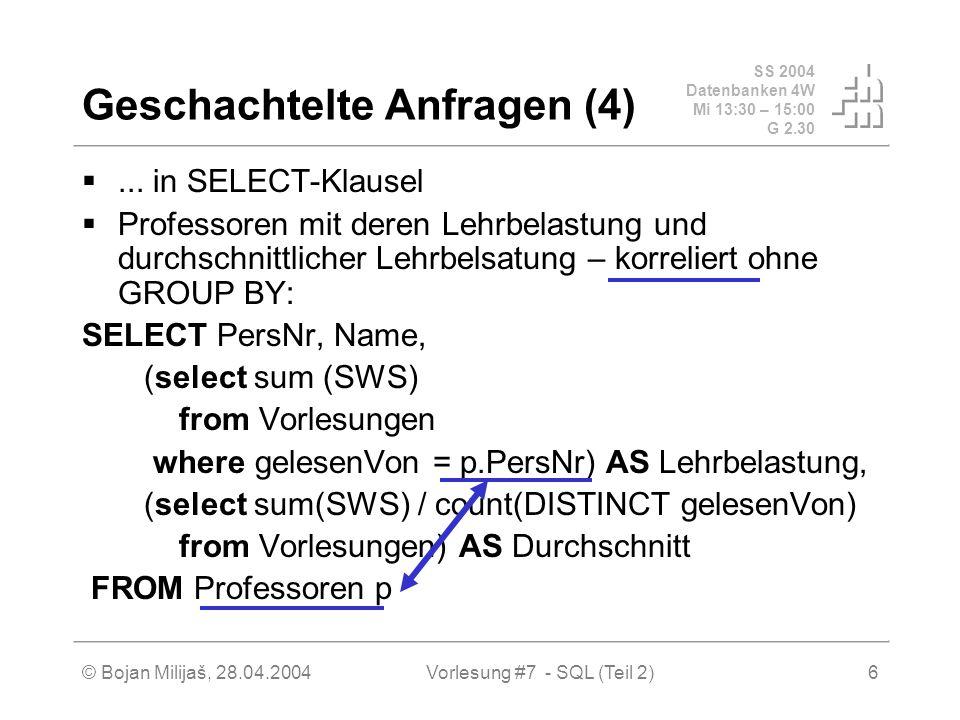 SS 2004 Datenbanken 4W Mi 13:30 – 15:00 G 2.30 © Bojan Milijaš, 28.04.2004Vorlesung #7 - SQL (Teil 2)6 Geschachtelte Anfragen (4)...