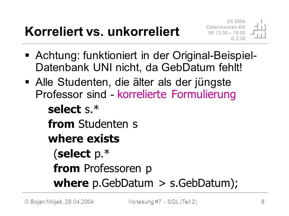 SS 2004 Datenbanken 4W Mi 13:30 – 15:00 G 2.30 © Bojan Milijaš, 28.04.2004Vorlesung #7 - SQL (Teil 2)29 JOINs in SQL-92 FULL OUTER JOIN select p.PersNr, p.Name, f.PersNr, f.Note, f.MatrNr, s.MatrNr, s.Name from Professoren p full outer join (pruefen f full outer join Studenten s on f.MatrNr= s.MatrNr) on p.PersNr=f.PersNr;