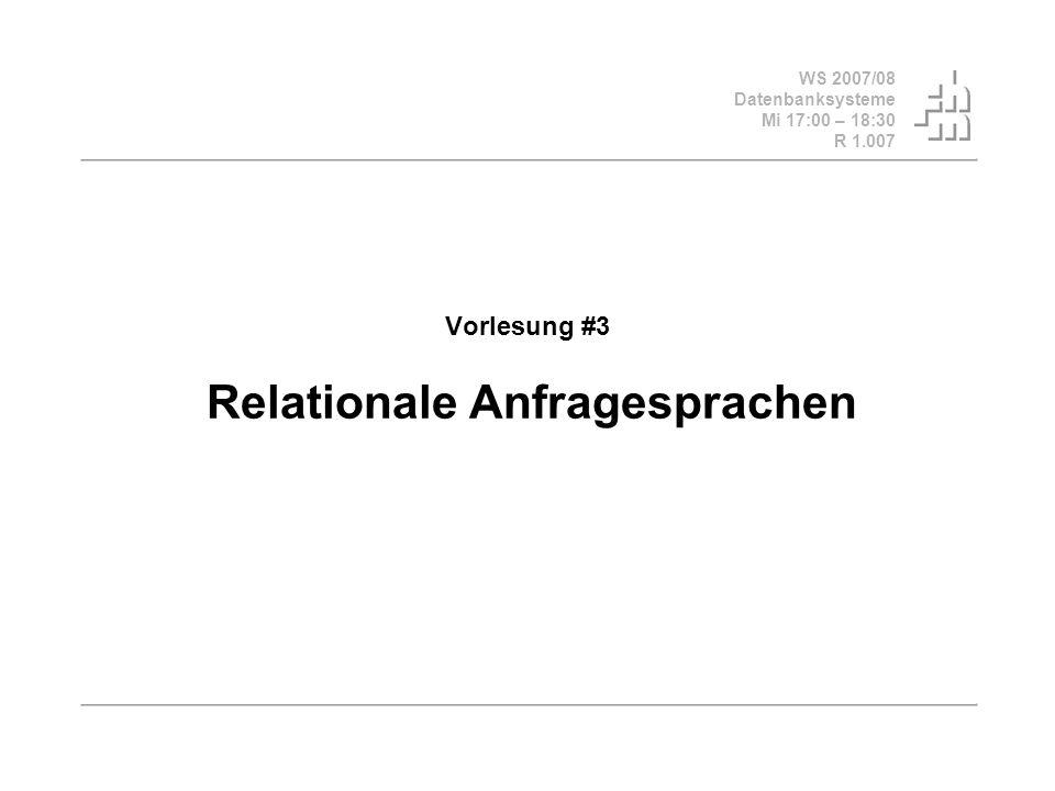 WS 2007/08 Datenbanksysteme Mi 17:00 – 18:30 R 1.007 Vorlesung #3 Relationale Anfragesprachen