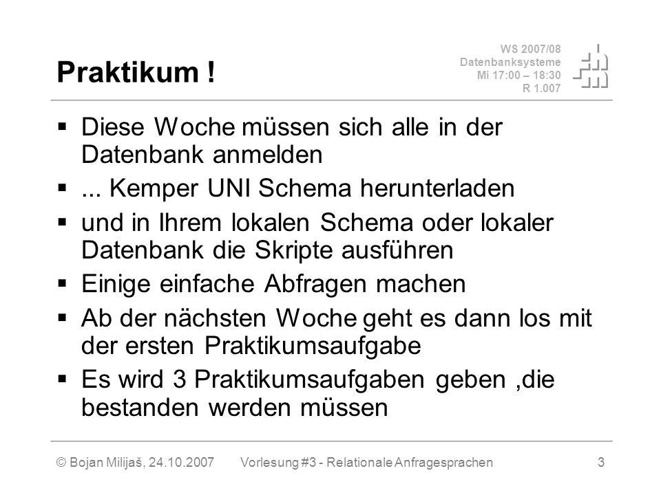 WS 2007/08 Datenbanksysteme Mi 17:00 – 18:30 R 1.007 © Bojan Milijaš, 24.10.2007Vorlesung #3 - Relationale Anfragesprachen3 Praktikum .