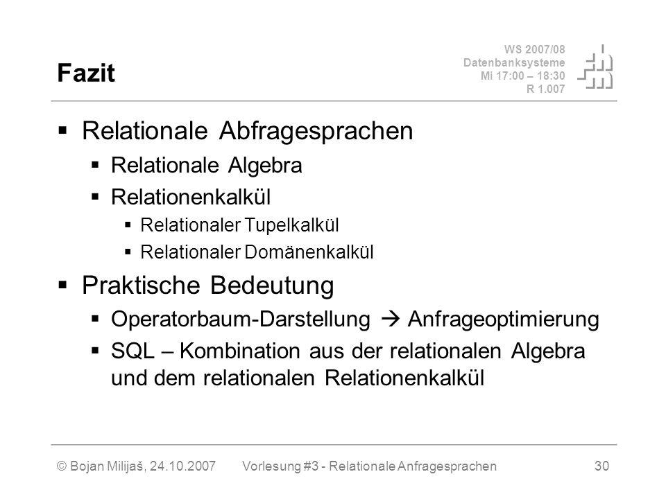 WS 2007/08 Datenbanksysteme Mi 17:00 – 18:30 R 1.007 © Bojan Milijaš, 24.10.2007Vorlesung #3 - Relationale Anfragesprachen30 Fazit Relationale Abfragesprachen Relationale Algebra Relationenkalkül Relationaler Tupelkalkül Relationaler Domänenkalkül Praktische Bedeutung Operatorbaum-Darstellung Anfrageoptimierung SQL – Kombination aus der relationalen Algebra und dem relationalen Relationenkalkül