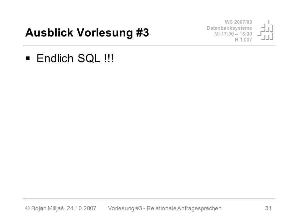 WS 2007/08 Datenbanksysteme Mi 17:00 – 18:30 R 1.007 © Bojan Milijaš, 24.10.2007Vorlesung #3 - Relationale Anfragesprachen31 Ausblick Vorlesung #3 Endlich SQL !!!