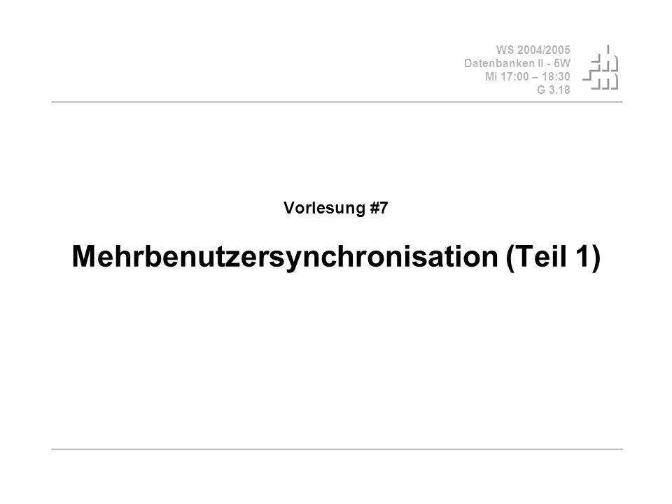 WS 2004/2005 Datenbanken II - 5W Mi 17:00 – 18:30 G 3.18 Vorlesung #7 Mehrbenutzersynchronisation (Teil 1)