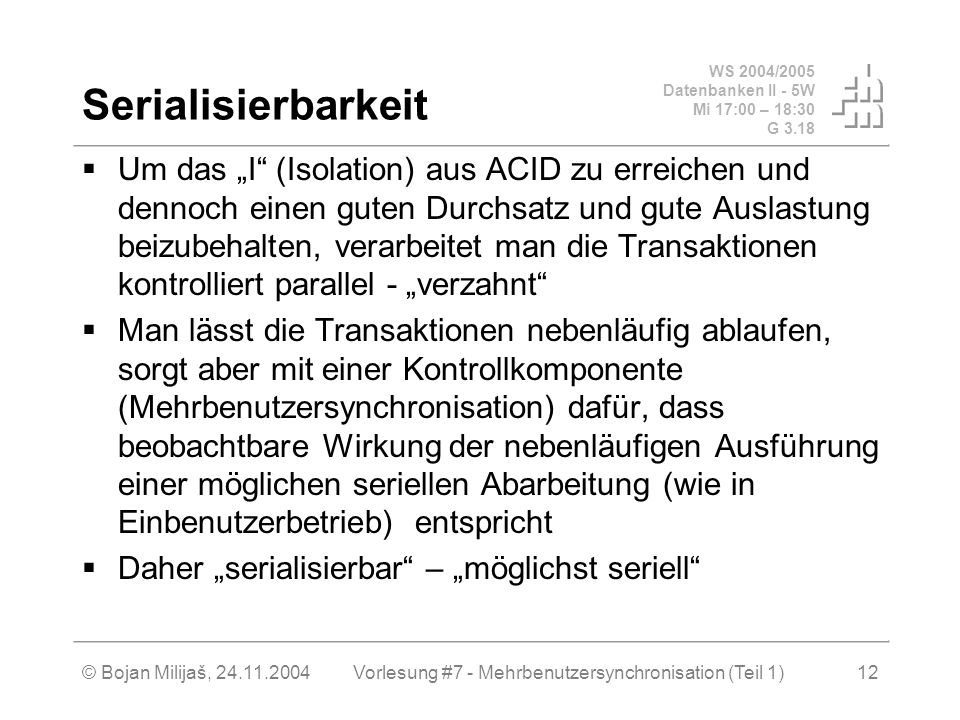 WS 2004/2005 Datenbanken II - 5W Mi 17:00 – 18:30 G 3.18 © Bojan Milijaš, 24.11.2004Vorlesung #7 - Mehrbenutzersynchronisation (Teil 1)12 Serialisierbarkeit Um das I (Isolation) aus ACID zu erreichen und dennoch einen guten Durchsatz und gute Auslastung beizubehalten, verarbeitet man die Transaktionen kontrolliert parallel - verzahnt Man lässt die Transaktionen nebenläufig ablaufen, sorgt aber mit einer Kontrollkomponente (Mehrbenutzersynchronisation) dafür, dass beobachtbare Wirkung der nebenläufigen Ausführung einer möglichen seriellen Abarbeitung (wie in Einbenutzerbetrieb) entspricht Daher serialisierbar – möglichst seriell