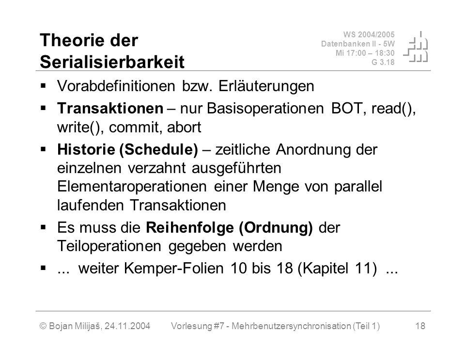 WS 2004/2005 Datenbanken II - 5W Mi 17:00 – 18:30 G 3.18 © Bojan Milijaš, 24.11.2004Vorlesung #7 - Mehrbenutzersynchronisation (Teil 1)18 Theorie der Serialisierbarkeit Vorabdefinitionen bzw.
