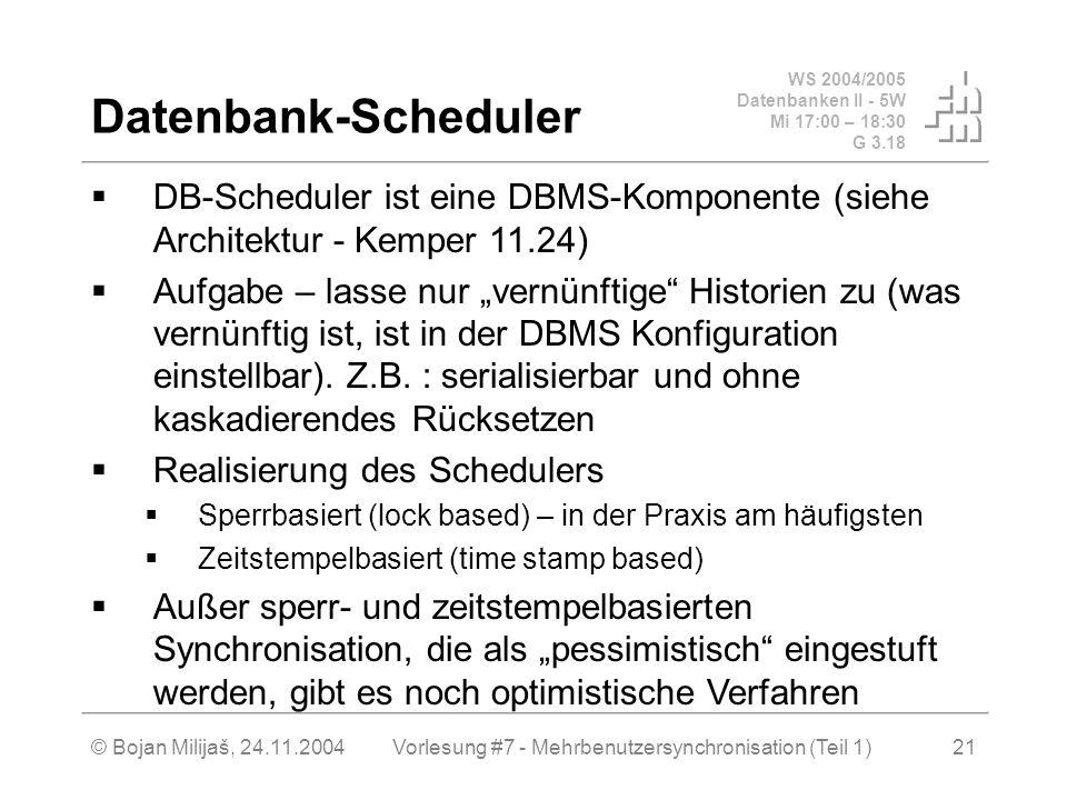WS 2004/2005 Datenbanken II - 5W Mi 17:00 – 18:30 G 3.18 © Bojan Milijaš, 24.11.2004Vorlesung #7 - Mehrbenutzersynchronisation (Teil 1)21 Datenbank-Scheduler DB-Scheduler ist eine DBMS-Komponente (siehe Architektur - Kemper 11.24) Aufgabe – lasse nur vernünftige Historien zu (was vernünftig ist, ist in der DBMS Konfiguration einstellbar).