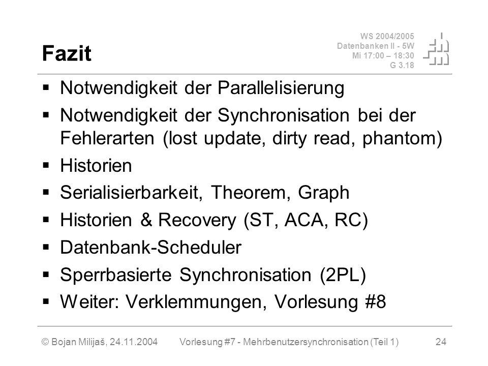 WS 2004/2005 Datenbanken II - 5W Mi 17:00 – 18:30 G 3.18 © Bojan Milijaš, 24.11.2004Vorlesung #7 - Mehrbenutzersynchronisation (Teil 1)24 Fazit Notwendigkeit der Parallelisierung Notwendigkeit der Synchronisation bei der Fehlerarten (lost update, dirty read, phantom) Historien Serialisierbarkeit, Theorem, Graph Historien & Recovery (ST, ACA, RC) Datenbank-Scheduler Sperrbasierte Synchronisation (2PL) Weiter: Verklemmungen, Vorlesung #8