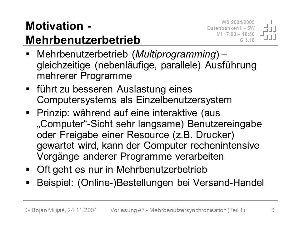 WS 2004/2005 Datenbanken II - 5W Mi 17:00 – 18:30 G 3.18 © Bojan Milijaš, 24.11.2004Vorlesung #7 - Mehrbenutzersynchronisation (Teil 1)3 Motivation - Mehrbenutzerbetrieb Mehrbenutzerbetrieb (Multiprogramming) – gleichzeitige (nebenläufige, parallele) Ausführung mehrerer Programme führt zu besseren Auslastung eines Computersystems als Einzelbenutzersystem Prinzip: während auf eine interaktive (aus Computer-Sicht sehr langsame) Benutzereingabe oder Freigabe einer Resource (z.B.