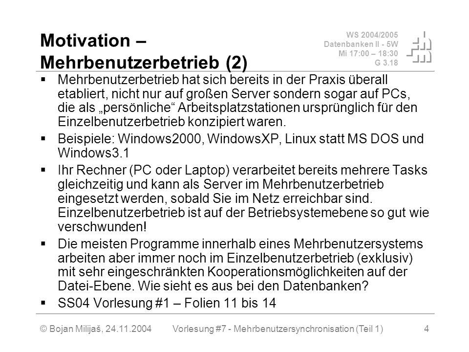 WS 2004/2005 Datenbanken II - 5W Mi 17:00 – 18:30 G 3.18 © Bojan Milijaš, 24.11.2004Vorlesung #7 - Mehrbenutzersynchronisation (Teil 1)4 Motivation – Mehrbenutzerbetrieb (2) Mehrbenutzerbetrieb hat sich bereits in der Praxis überall etabliert, nicht nur auf großen Server sondern sogar auf PCs, die als persönliche Arbeitsplatzstationen ursprünglich für den Einzelbenutzerbetrieb konzipiert waren.
