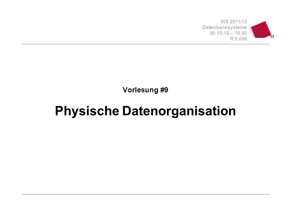 WS 2011/12 Datenbanksysteme Mi 15:15 – 16:45 R 0.006 Vorlesung #9 Physische Datenorganisation