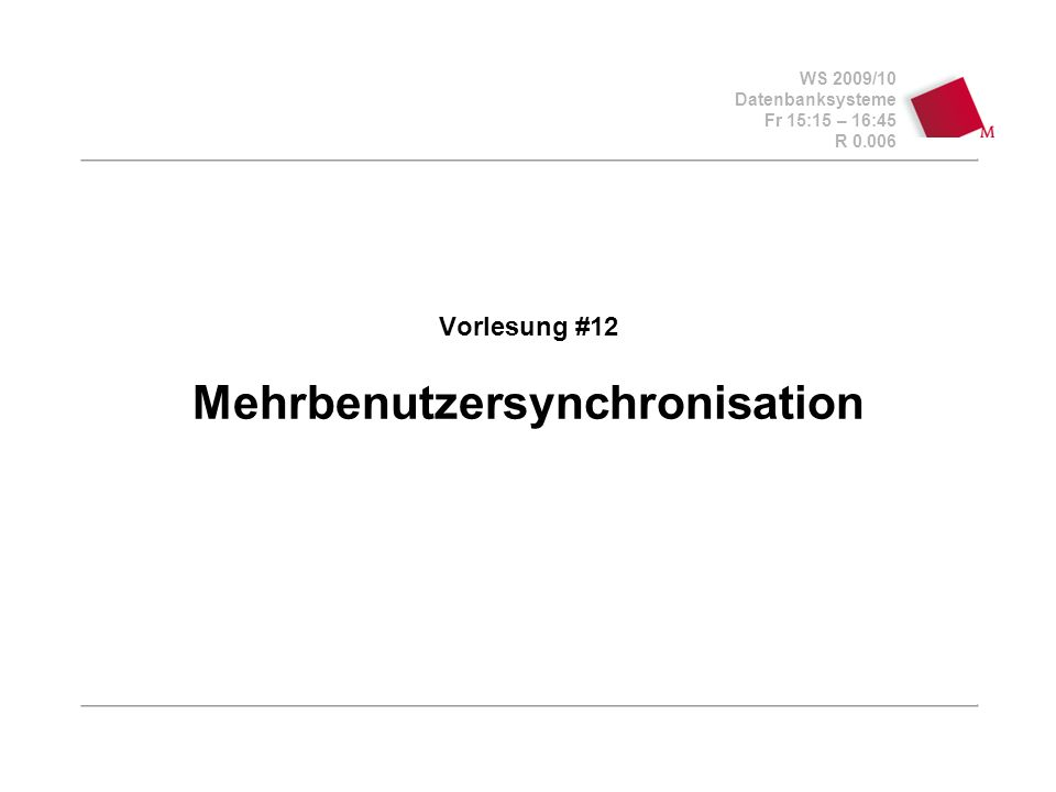 WS 2009/10 Datenbanksysteme Fr 15:15 – 16:45 R 0.006 Vorlesung #12 Mehrbenutzersynchronisation